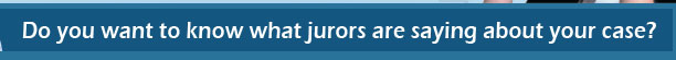 Do you want to know what jurors are saying about your case